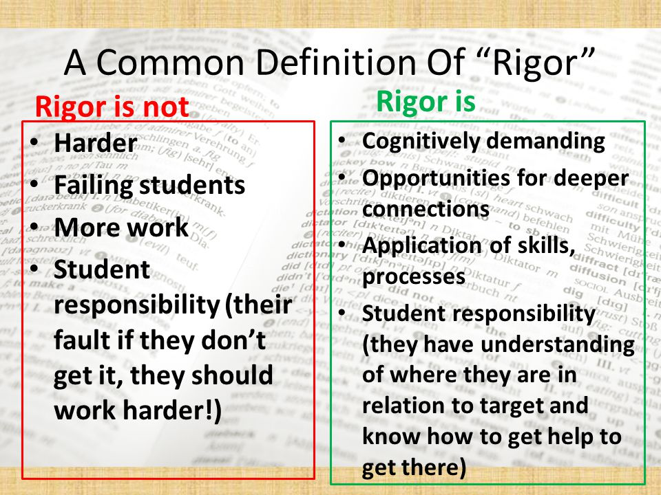 A Common Definition Of Rigor Rigor is not Harder Failing students More work Student responsibility (their fault if they don't get it, they should work harder!) Rigor is Cognitively demanding Opportunities for deeper connections Application of skills, processes Student responsibility (they have understanding of where they are in relation to target and know how to get help to get there)