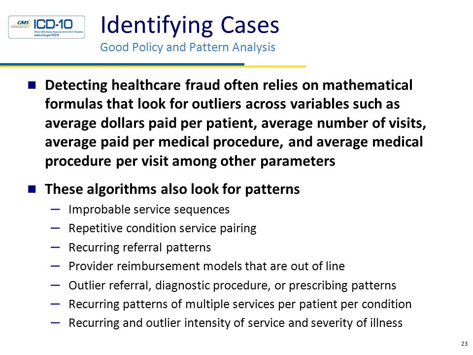 Identifying Cases Good Policy and Pattern Analysis Detecting healthcare fraud often relies on mathematical formulas that look for outliers across vari
