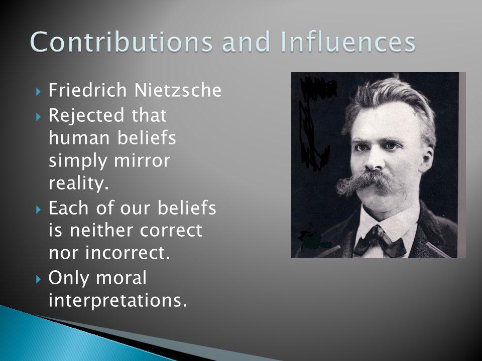  Friedrich Nietzsche  Rejected that human beliefs simply mirror reality.