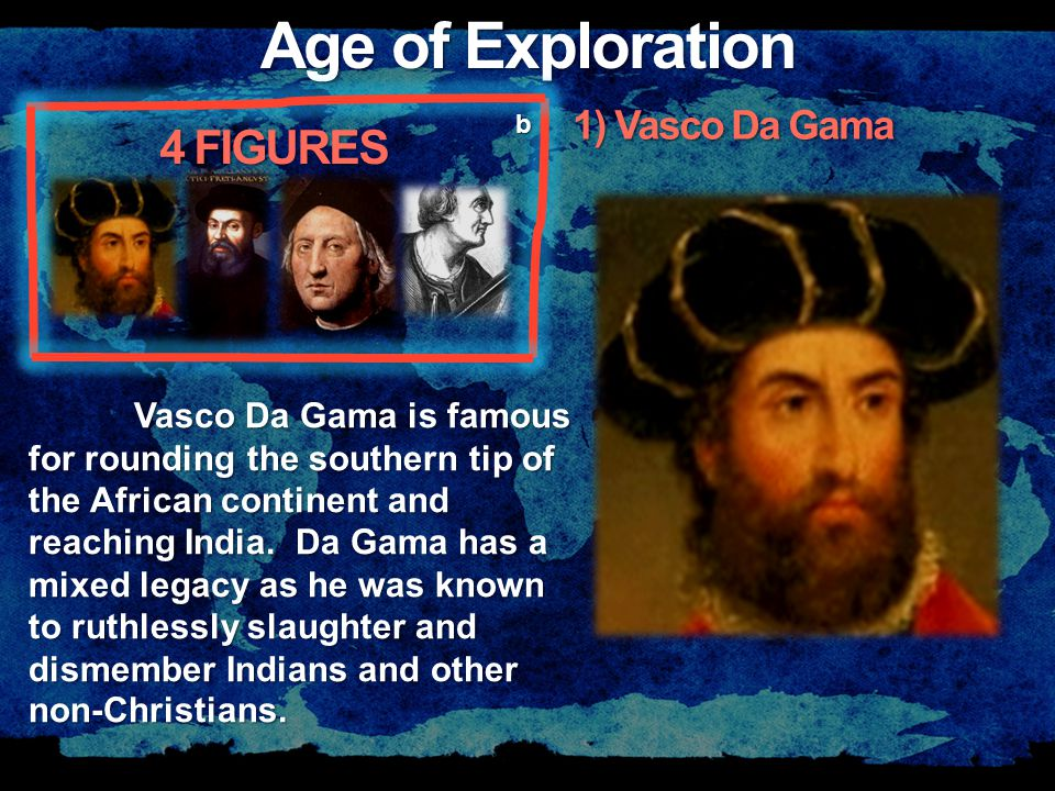 Age of Exploration 4 FIGURES b Vasco Da Gama is famous for rounding the southern tip of the African continent and reaching India.
