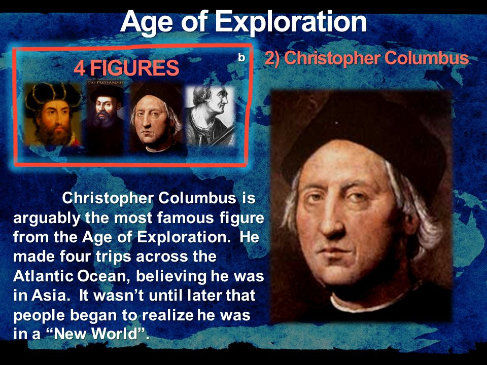 Age of Exploration 4 FIGURES b Christopher Columbus is arguably the most famous figure from the Age of Exploration.
