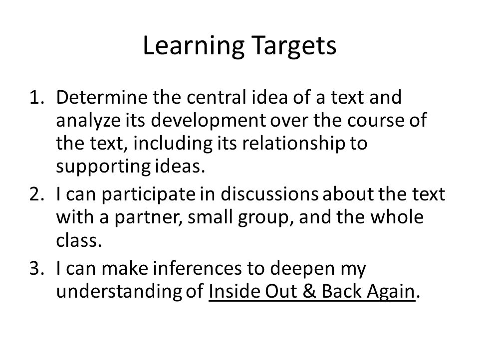 Learning Targets 1.Determine the central idea of a text and analyze its development over the course of the text, including its relationship to supporting ideas.