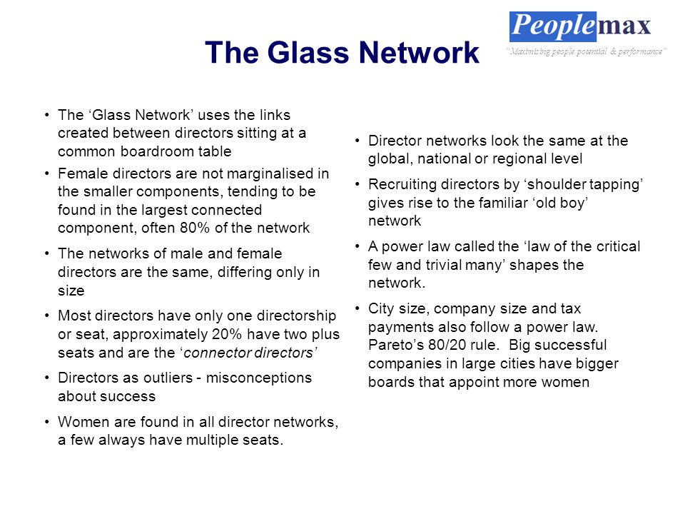 The Glass Network The 'Glass Network' uses the links created between directors sitting at a common boardroom table Female directors are not marginalised in the smaller components, tending to be found in the largest connected component, often 80% of the network The networks of male and female directors are the same, differing only in size Most directors have only one directorship or seat, approximately 20% have two plus seats and are the 'connector directors' Directors as outliers - misconceptions about success Women are found in all director networks, a few always have multiple seats.