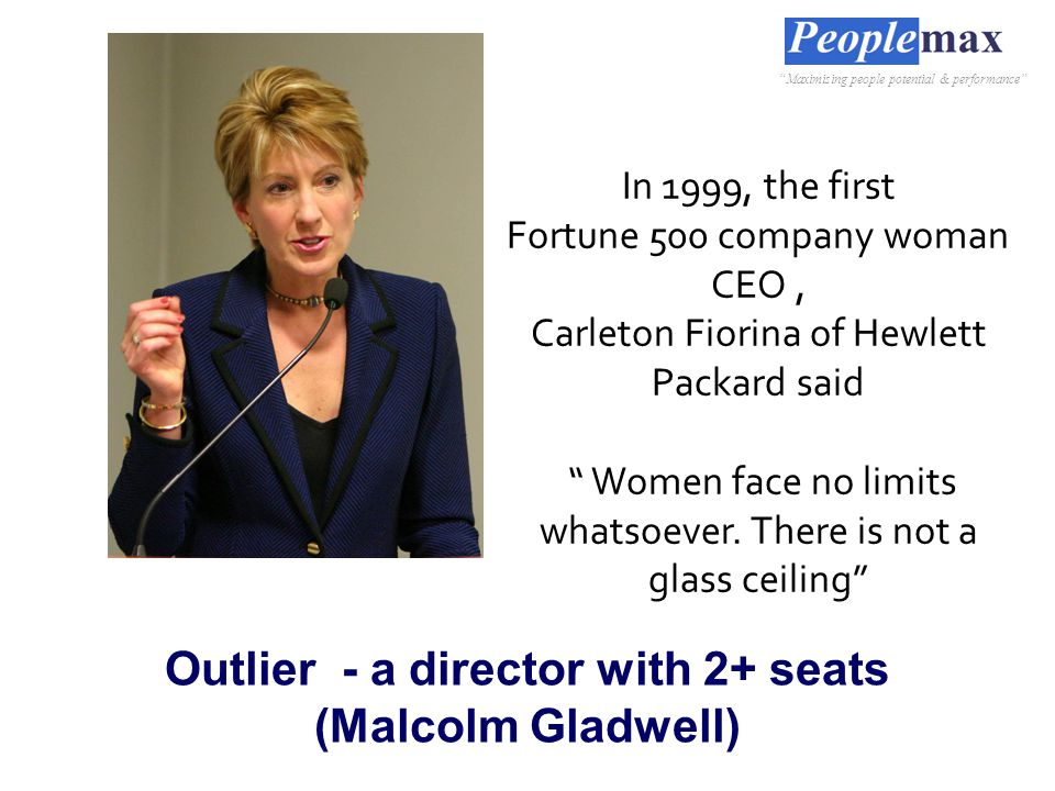 Outlier - a director with 2+ seats (Malcolm Gladwell) In 1999, the first Fortune 500 company woman CEO, Carleton Fiorina of Hewlett Packard said Women face no limits whatsoever.