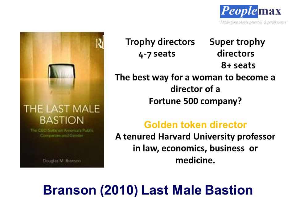Branson (2010) Last Male Bastion Trophy directors Super trophy 4-7 seats directors 8+ seats The best way for a woman to become a director of a Fortune 500 company.
