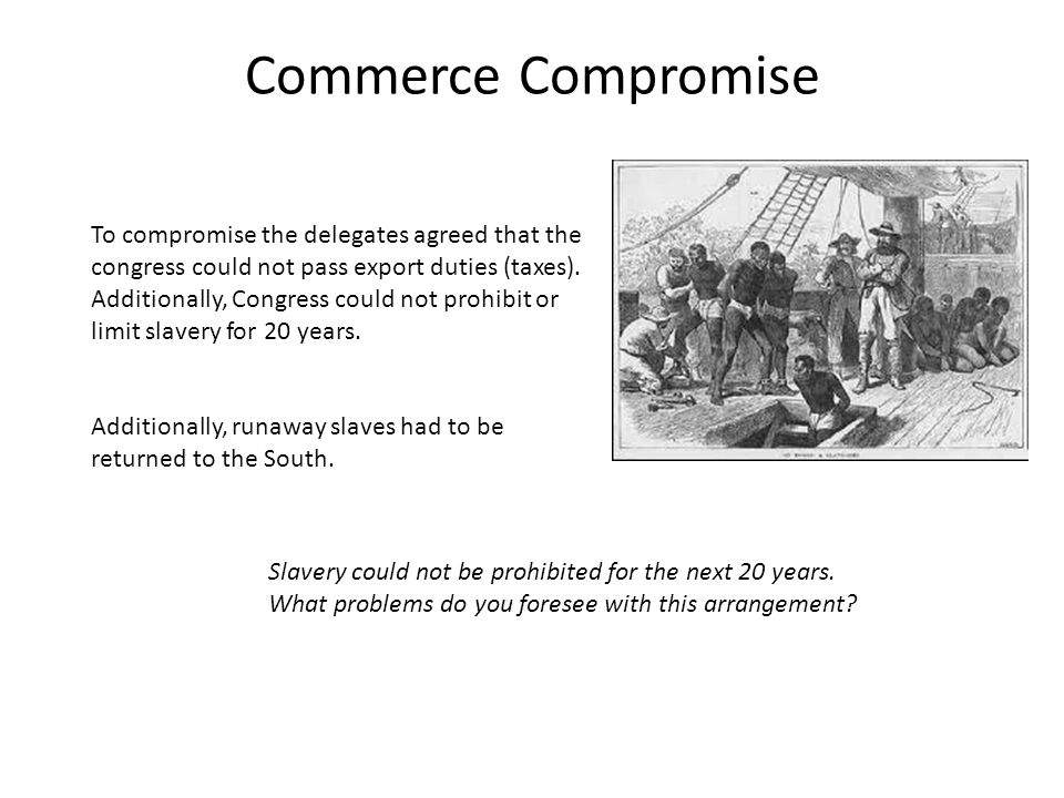 Commerce Compromise To compromise the delegates agreed that the congress could not pass export duties (taxes).