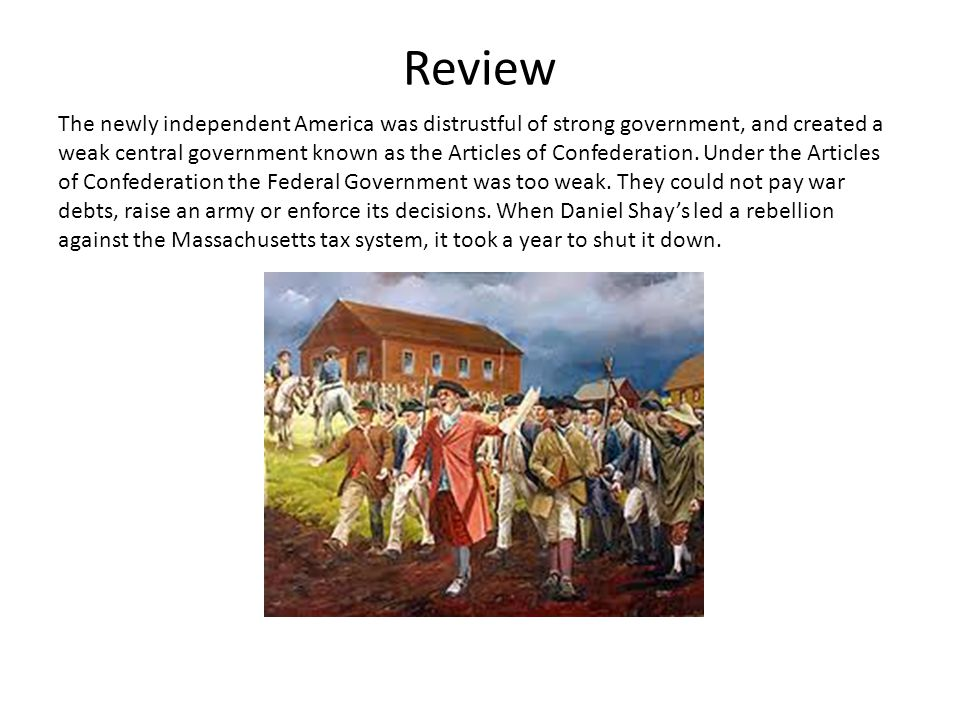 Review The newly independent America was distrustful of strong government, and created a weak central government known as the Articles of Confederation.