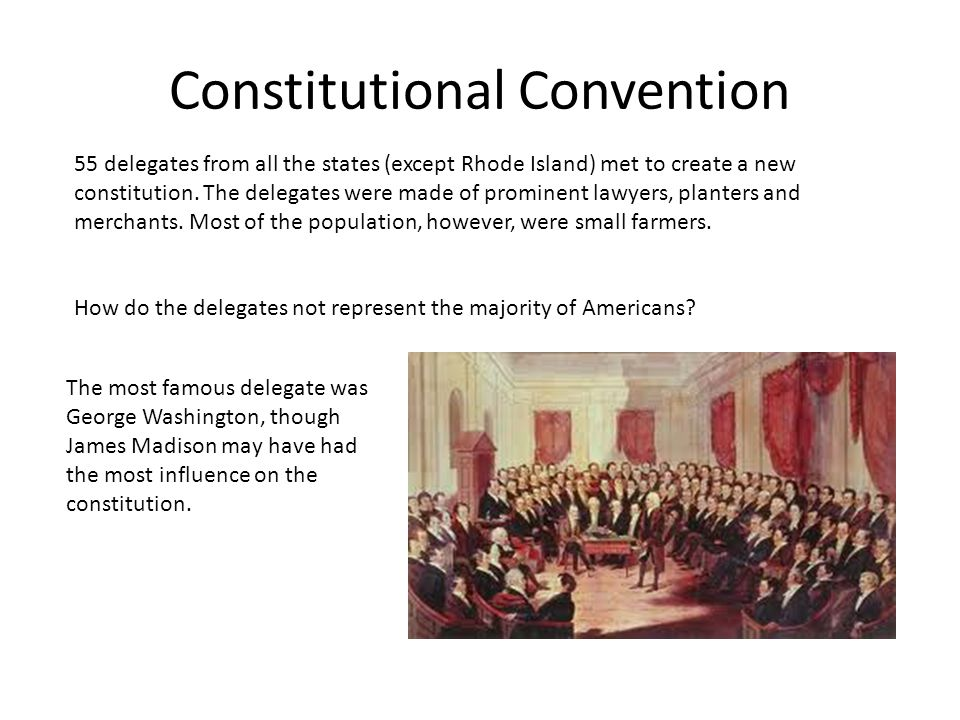 Constitutional Convention 55 delegates from all the states (except Rhode Island) met to create a new constitution.