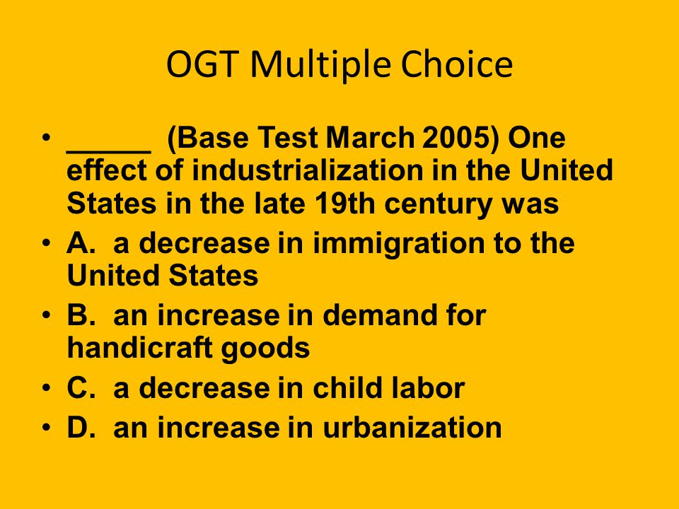 OGT Multiple Choice _____ (Practice Test Booklet, 2005) Which of the following was not an effect of the Industrial Revolution? A. An increasing number