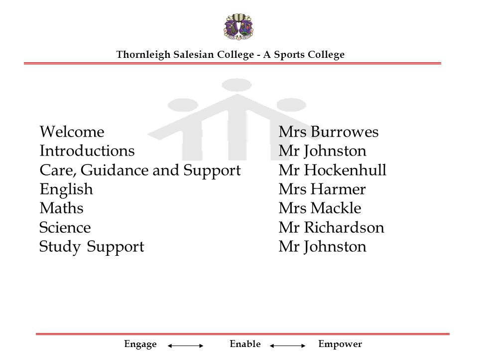 Engage Enable Empower WelcomeMrs Burrowes Introductions Mr Johnston Care, Guidance and SupportMr Hockenhull EnglishMrs Harmer Maths Mrs Mackle Science Mr Richardson StudySupportMr Johnston Thornleigh Salesian College - A Sports College