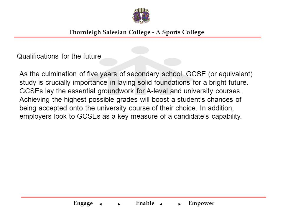 Engage Enable Empower Thornleigh Salesian College - A Sports College As the culmination of five years of secondary school, GCSE (or equivalent) study is crucially importance in laying solid foundations for a bright future.