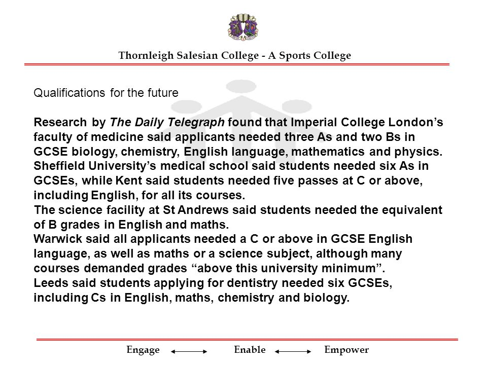 Engage Enable Empower Thornleigh Salesian College - A Sports College Qualifications for the future Research by The Daily Telegraph found that Imperial College London's faculty of medicine said applicants needed three As and two Bs in GCSE biology, chemistry, English language, mathematics and physics.