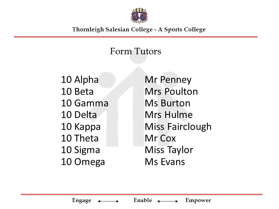 Engage Enable Empower Form Tutors Thornleigh Salesian College - A Sports College 10 AlphaMr Penney 10 BetaMrs Poulton 10 GammaMs Burton 10 DeltaMrs Hulme 10 KappaMiss Fairclough 10 ThetaMr Cox 10 SigmaMiss Taylor 10 OmegaMs Evans
