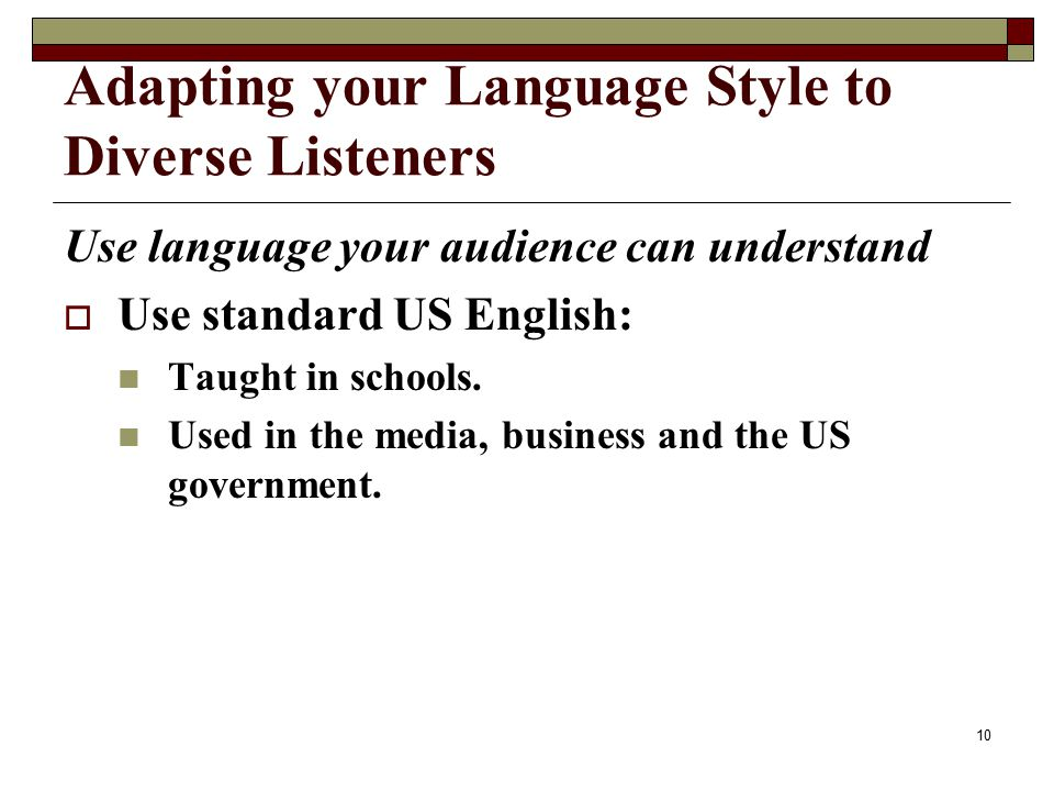 Adapting your Language Style to Diverse Listeners Use language your audience can understand  Use standard US English: Taught in schools.
