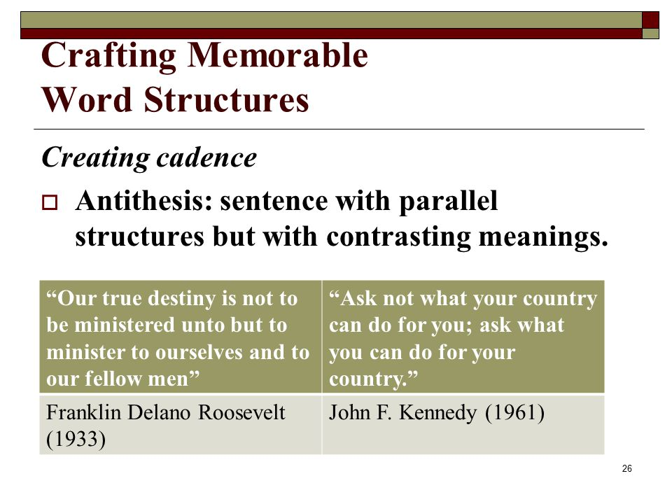 Crafting Memorable Word Structures Creating cadence  Antithesis: sentence with parallel structures but with contrasting meanings.
