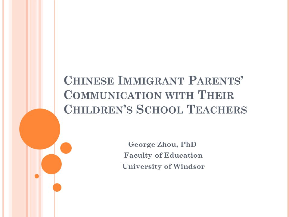 C HINESE I MMIGRANT P ARENTS ' C OMMUNICATION WITH T HEIR C HILDREN ' S S CHOOL T EACHERS George Zhou, PhD Faculty of Education University of Windsor