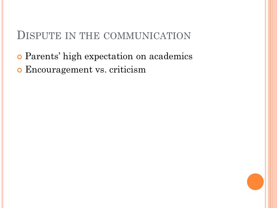 D ISPUTE IN THE COMMUNICATION Parents' high expectation on academics Encouragement vs. criticism