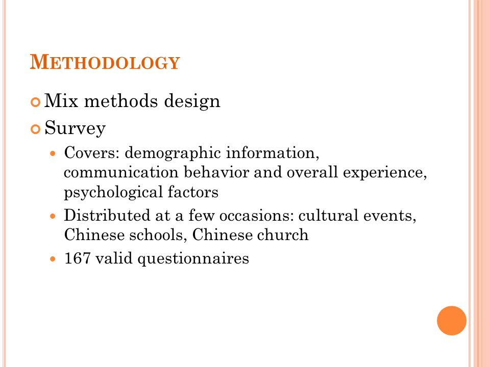 M ETHODOLOGY Mix methods design Survey Covers: demographic information, communication behavior and overall experience, psychological factors Distributed at a few occasions: cultural events, Chinese schools, Chinese church 167 valid questionnaires