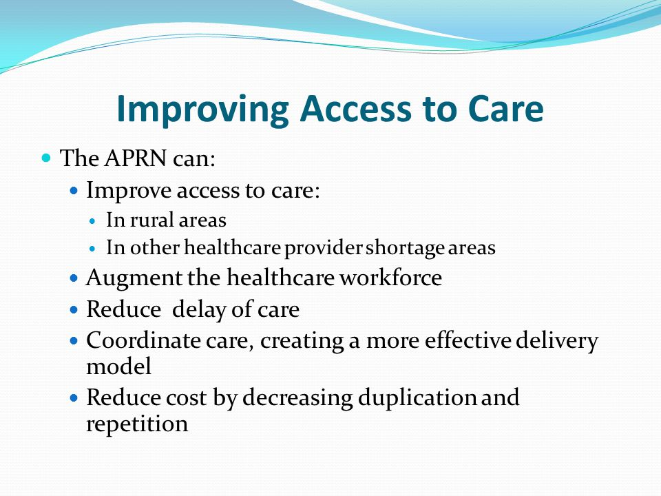 Improving Access to Care The APRN can: Improve access to care: In rural areas In other healthcare provider shortage areas Augment the healthcare workf