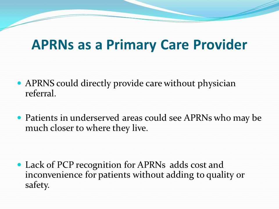 APRNs as a Primary Care Provider APRNS could directly provide care without physician referral. Patients in underserved areas could see APRNs who may b