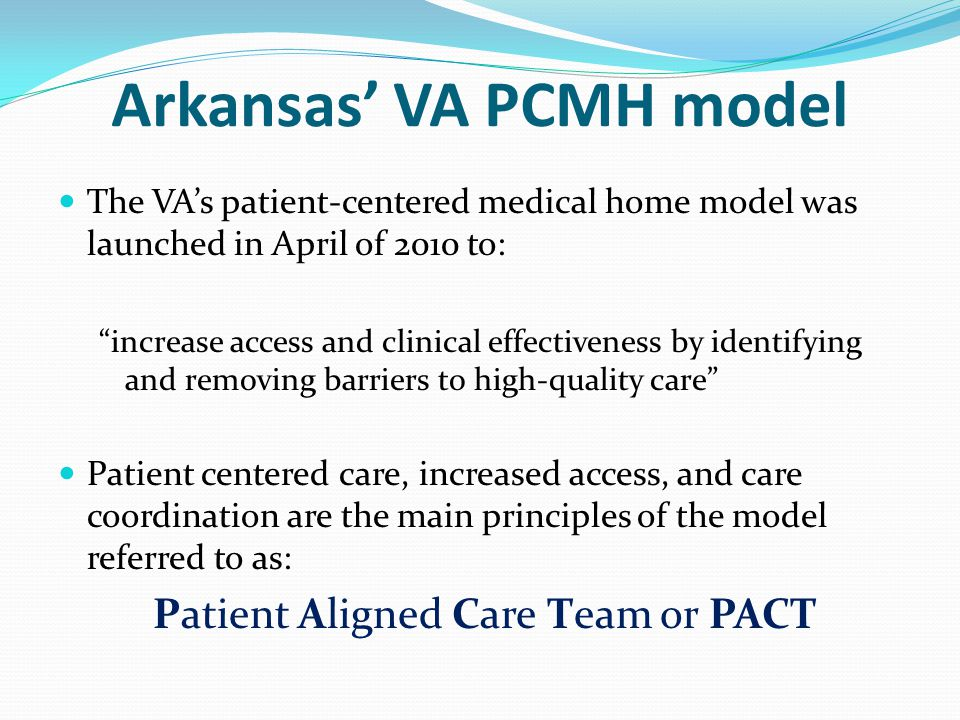"""Arkansas' VA PCMH model The VA's patient-centered medical home model was launched in April of 2010 to: """"increase access and clinical effectiveness by"""
