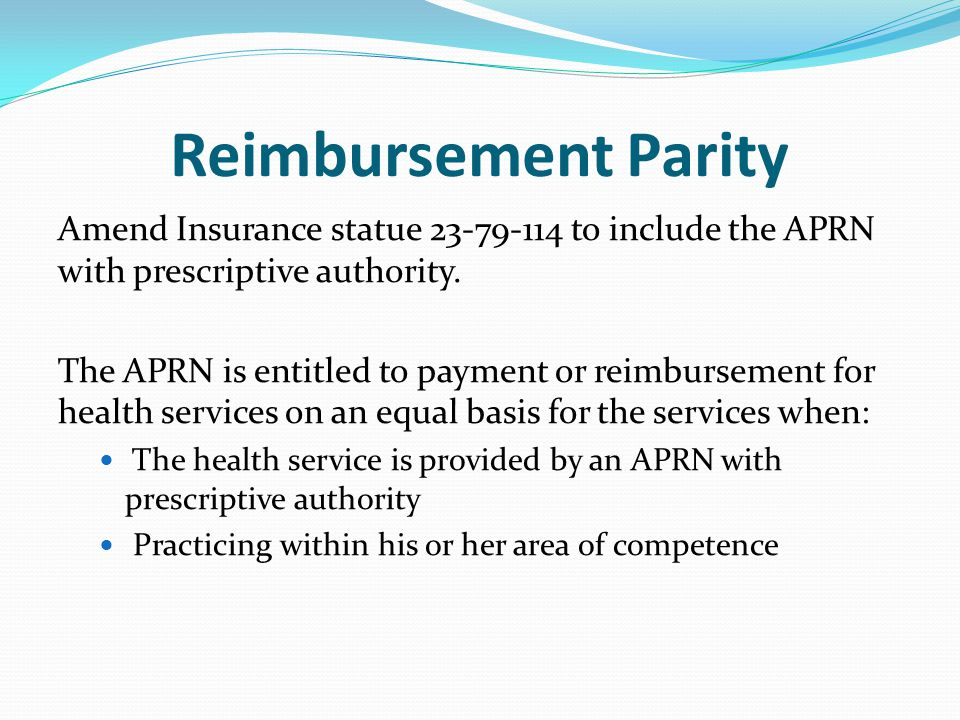 Reimbursement Parity Amend Insurance statue 23-79-114 to include the APRN with prescriptive authority. The APRN is entitled to payment or reimbursemen
