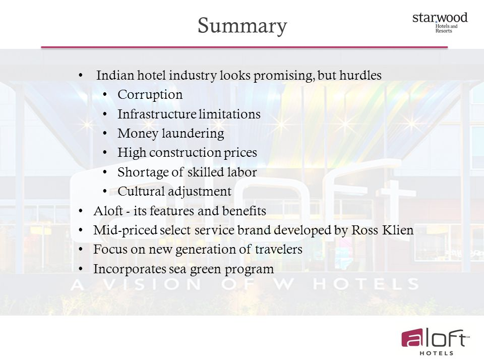Summary Indian hotel industry looks promising, but hurdles Corruption Infrastructure limitations Money laundering High construction prices Shortage of skilled labor Cultural adjustment Aloft - its features and benefits Mid-priced select service brand developed by Ross Klien Focus on new generation of travelers Incorporates sea green program