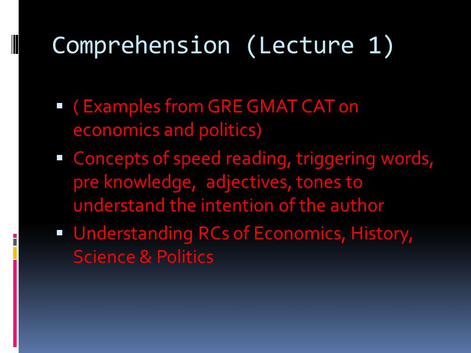 Comprehension (Lecture 1)  ( Examples from GRE GMAT CAT on economics and politics)  Concepts of speed reading, triggering words, pre knowledge, adjectives, tones to understand the intention of the author  Understanding RCs of Economics, History, Science & Politics