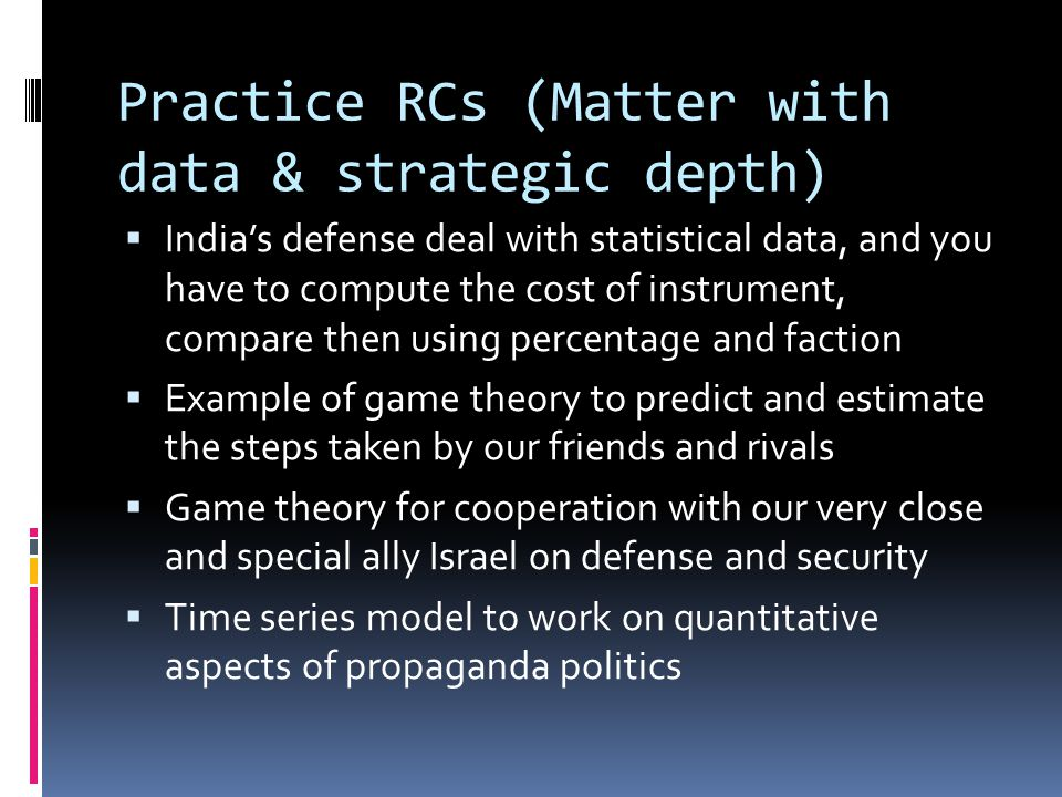 Practice RCs (Matter with data & strategic depth)  India's defense deal with statistical data, and you have to compute the cost of instrument, compare then using percentage and faction  Example of game theory to predict and estimate the steps taken by our friends and rivals  Game theory for cooperation with our very close and special ally Israel on defense and security  Time series model to work on quantitative aspects of propaganda politics