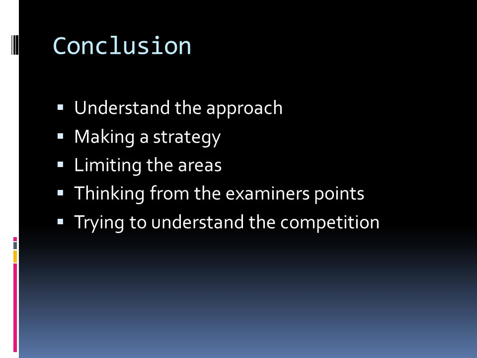 Conclusion  Understand the approach  Making a strategy  Limiting the areas  Thinking from the examiners points  Trying to understand the competition