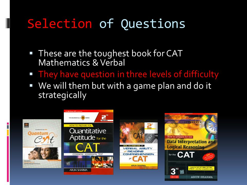 Selection of Questions  These are the toughest book for CAT Mathematics & Verbal  They have question in three levels of difficulty  We will them but with a game plan and do it strategically