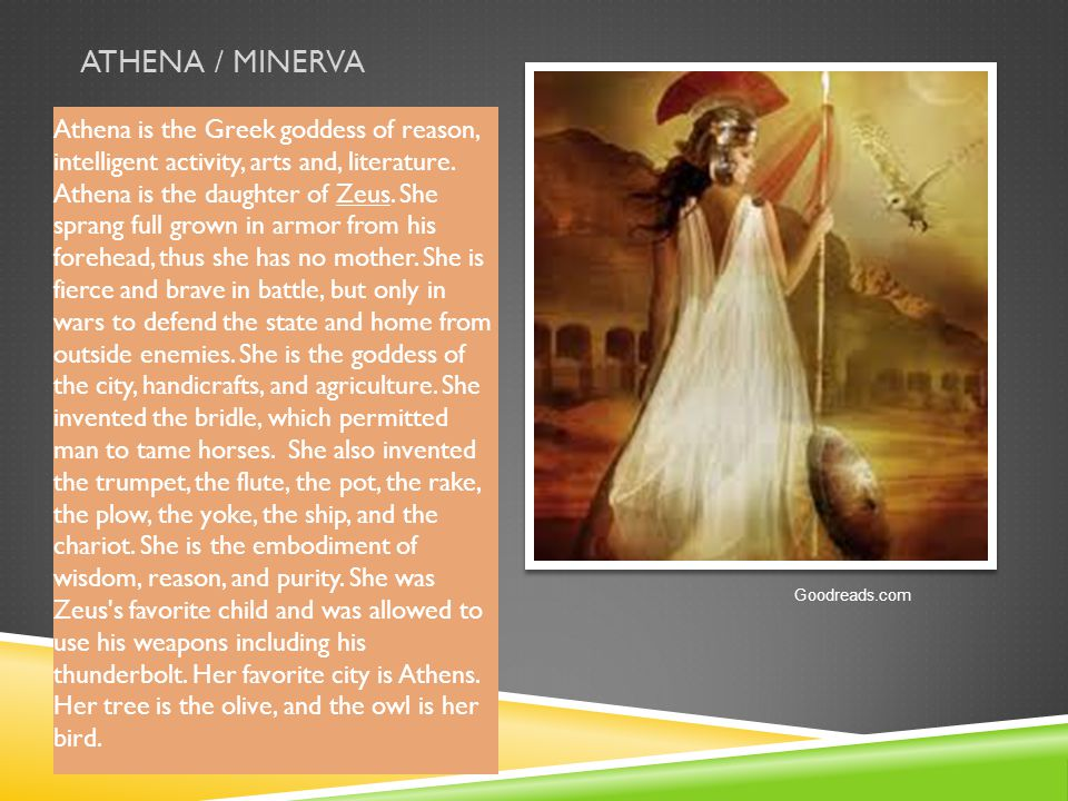 ATHENA / MINERVA Athena is the Greek goddess of reason, intelligent activity, arts and, literature. Athena is the daughter of Zeus. She sprang full gr