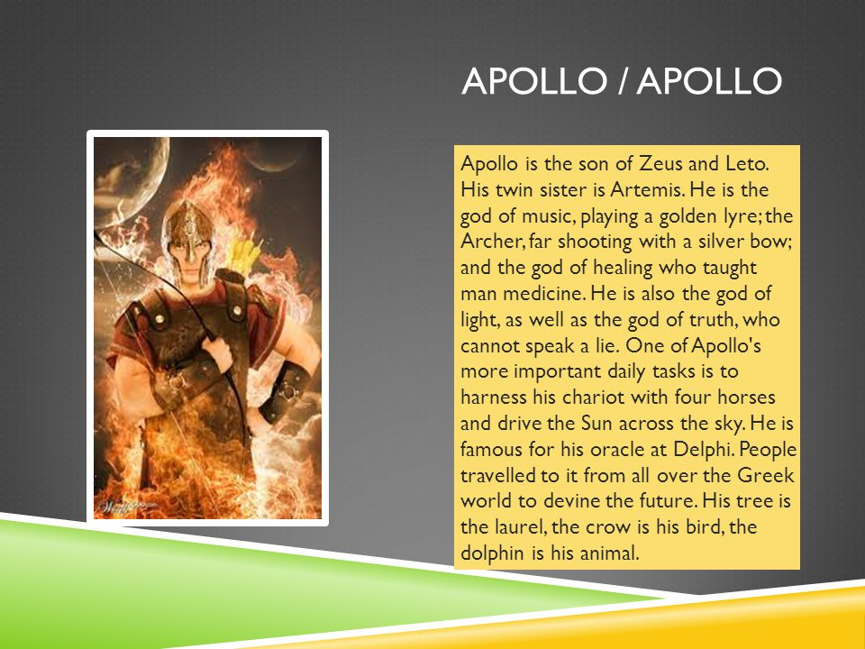 APOLLO / APOLLO Apollo is the son of Zeus and Leto. His twin sister is Artemis. He is the god of music, playing a golden lyre; the Archer, far shootin