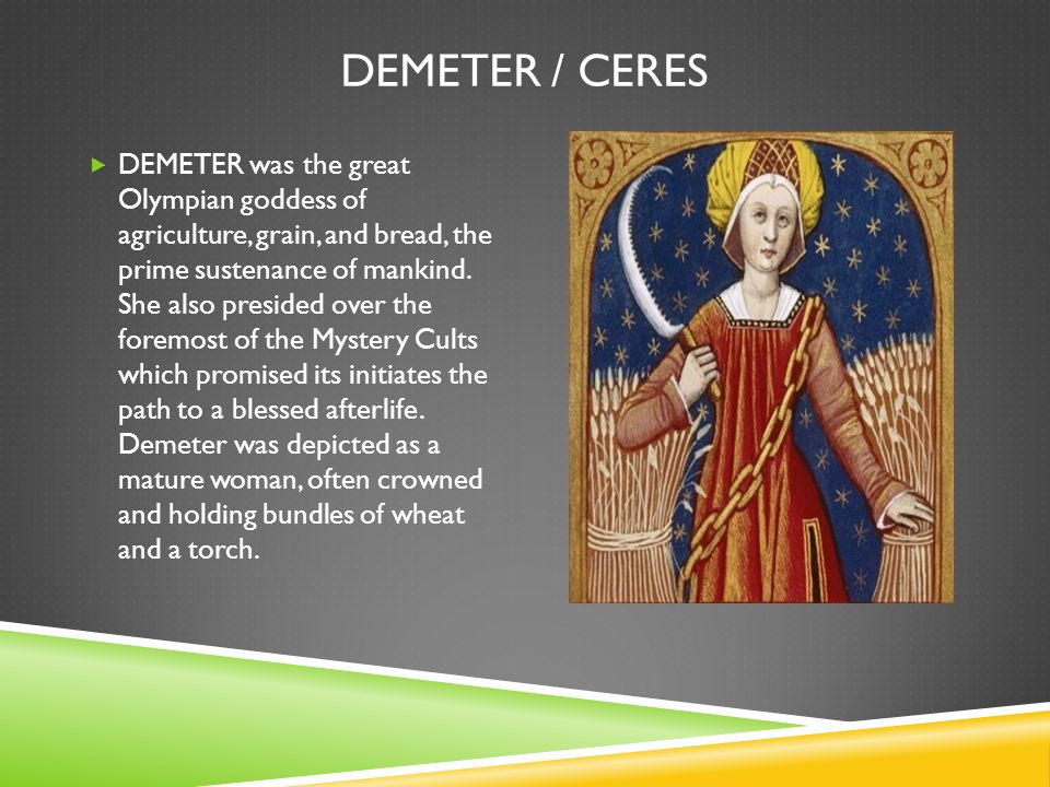 DEMETER / CERES  DEMETER was the great Olympian goddess of agriculture, grain, and bread, the prime sustenance of mankind. She also presided over the