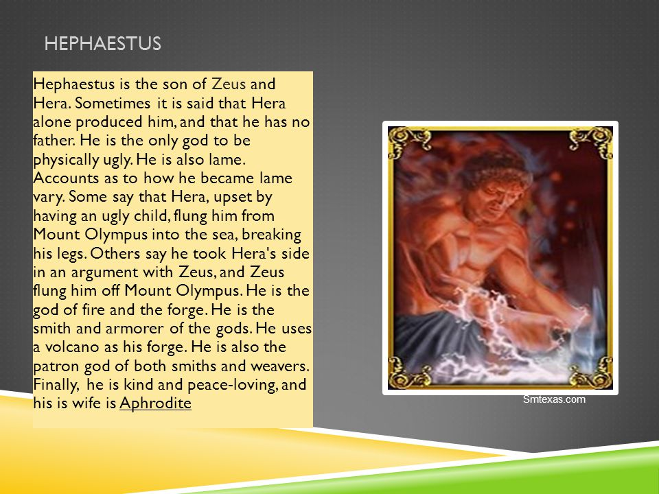HEPHAESTUS Hephaestus is the son of Zeus and Hera. Sometimes it is said that Hera alone produced him, and that he has no father. He is the only god to