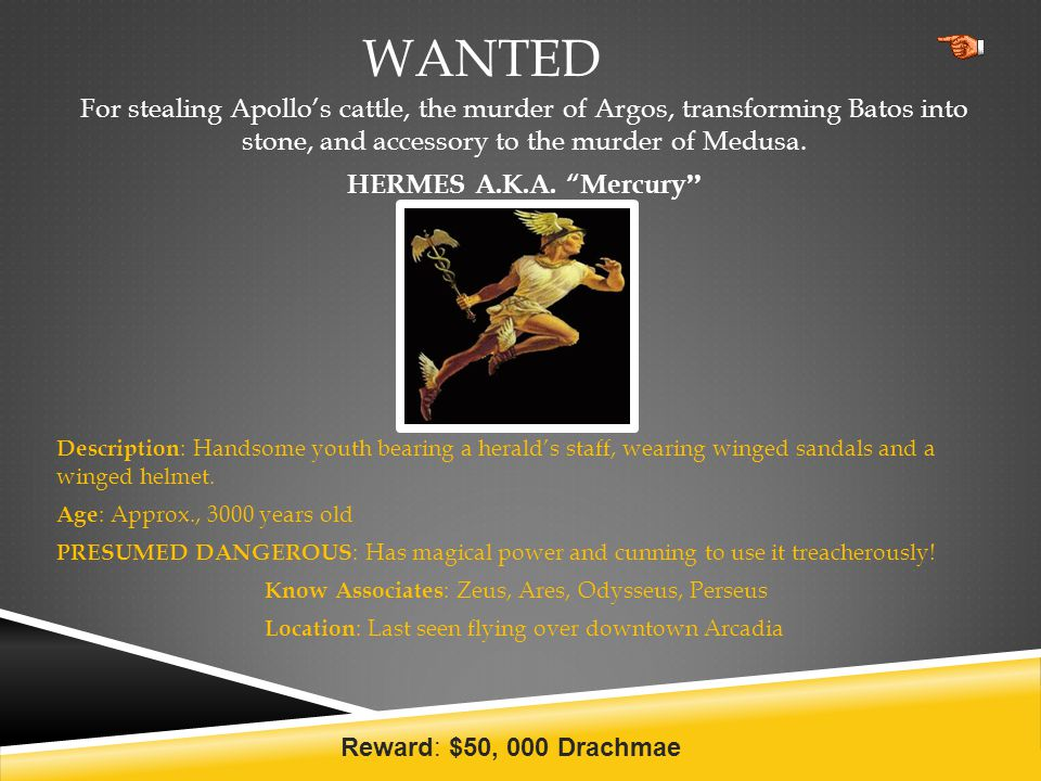 """WANTED For stealing Apollo's cattle, the murder of Argos, transforming Batos into stone, and accessory to the murder of Medusa. HERMES A.K.A. """"Mercury"""