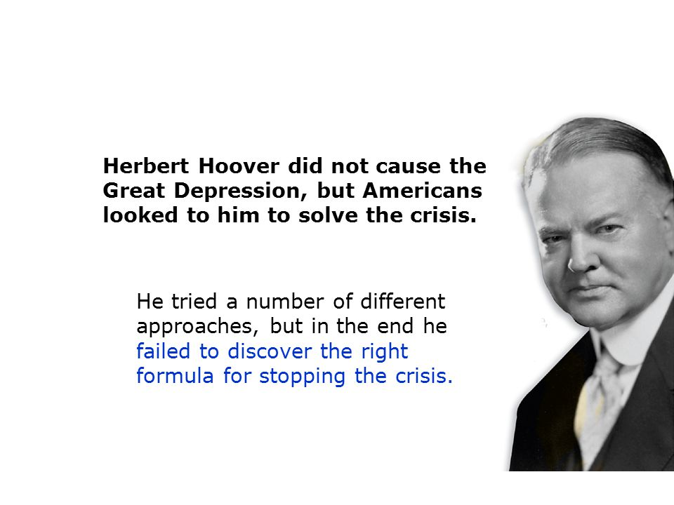 Herbert Hoover did not cause the Great Depression, but Americans looked to him to solve the crisis. He tried a number of different approaches, but in
