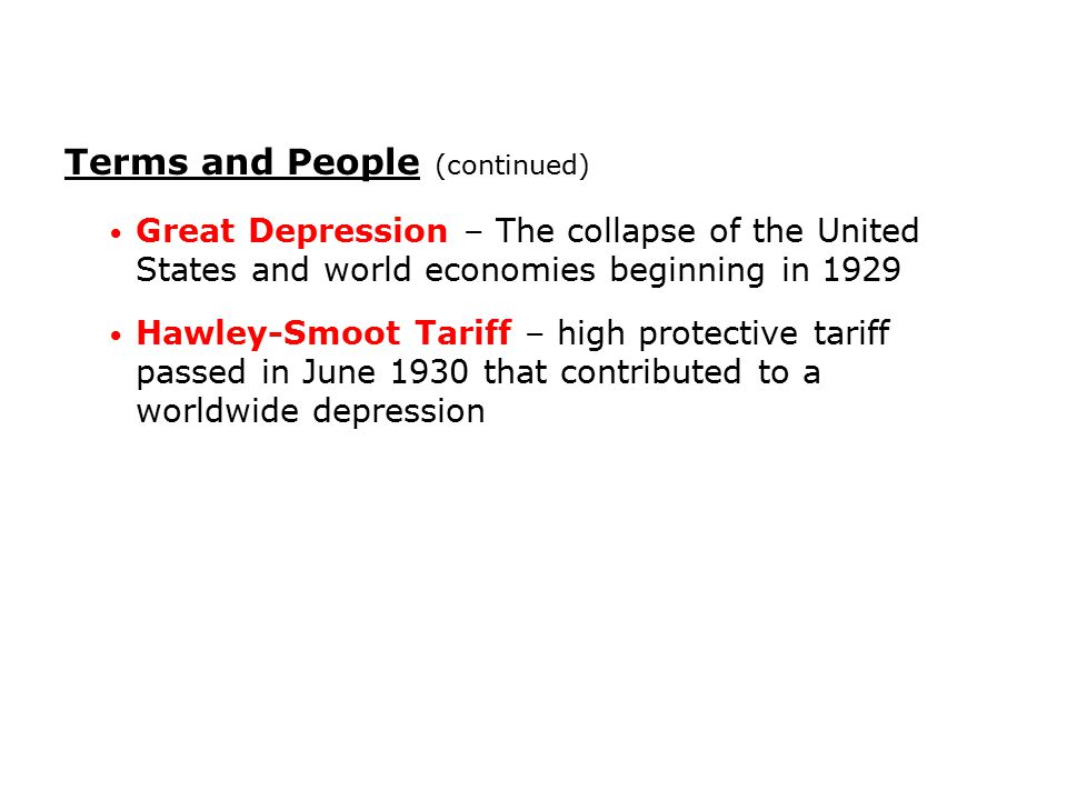 Terms and People (continued) Great Depression – The collapse of the United States and world economies beginning in 1929 Hawley-Smoot Tariff – high pro
