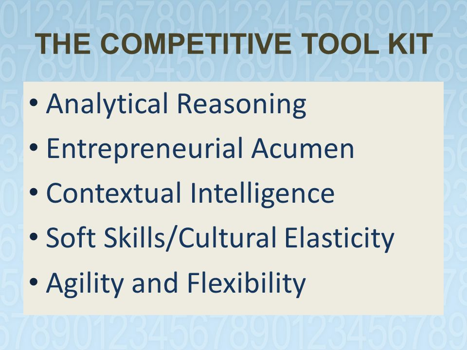 THE COMPETITIVE TOOL KIT Analytical Reasoning Entrepreneurial Acumen Contextual Intelligence Soft Skills/Cultural Elasticity Agility and Flexibility