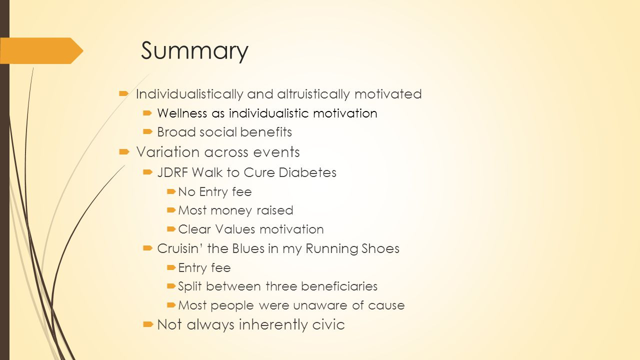 Summary  Individualistically and altruistically motivated  Wellness as individualistic motivation  Broad social benefits  Variation across events  JDRF Walk to Cure Diabetes  No Entry fee  Most money raised  Clear Values motivation  Cruisin' the Blues in my Running Shoes  Entry fee  Split between three beneficiaries  Most people were unaware of cause  Not always inherently civic