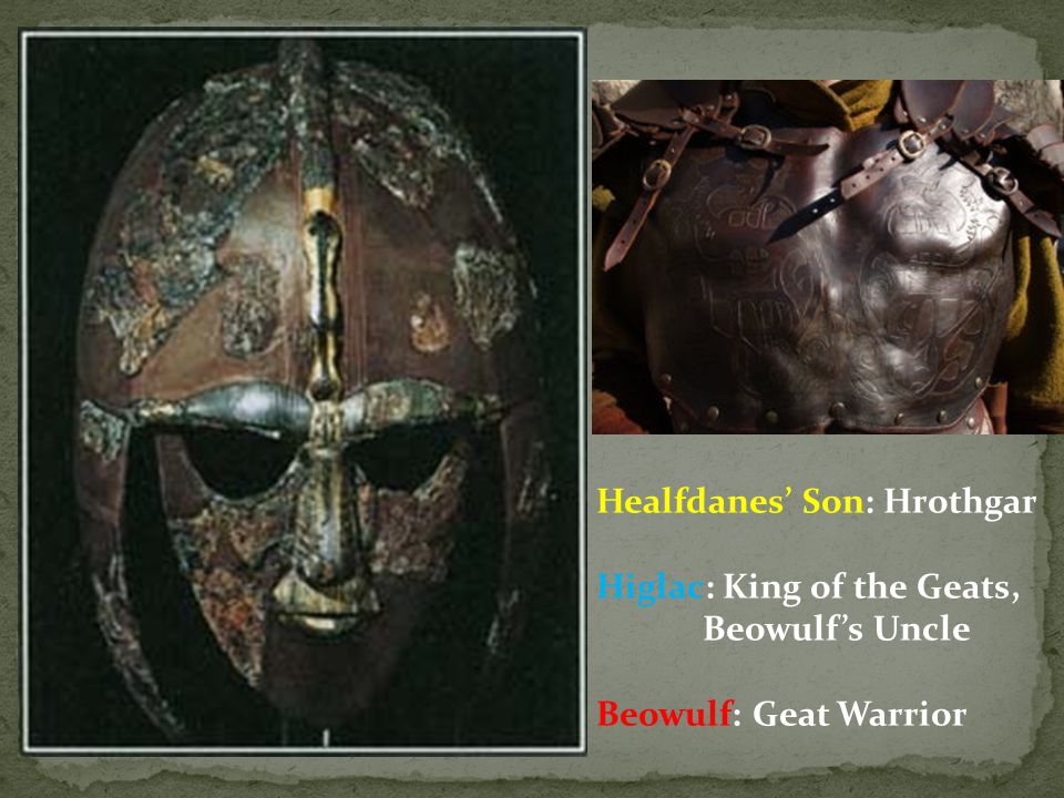 Healfdanes' Son: Hrothgar Higlac: King of the Geats, Beowulf's Uncle Beowulf: Geat Warrior