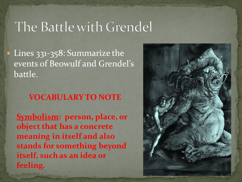 Lines 331-358: Summarize the events of Beowulf and Grendel's battle. VOCABULARY TO NOTE Symbolism: person, place, or object that has a concrete meanin