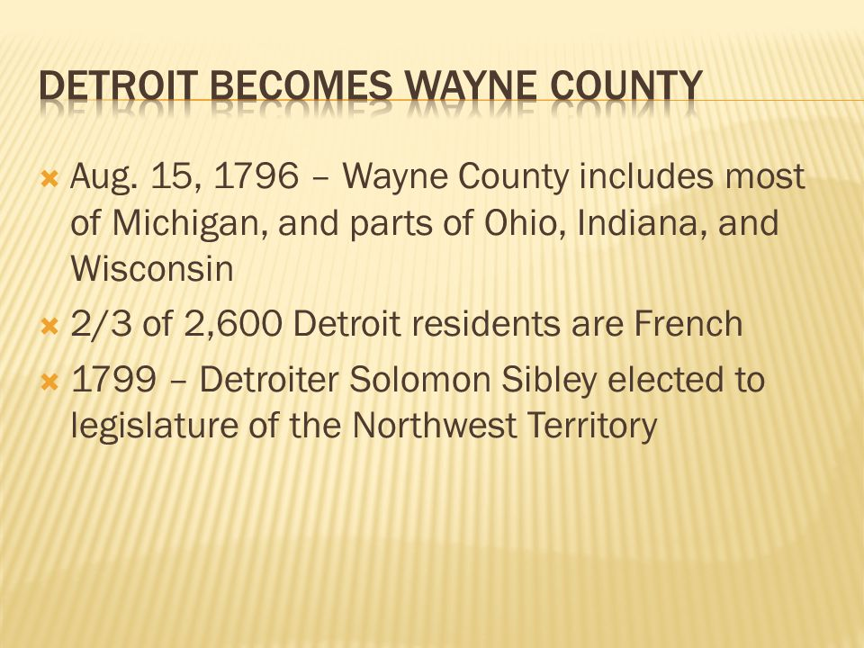  Aug. 15, 1796 – Wayne County includes most of Michigan, and parts of Ohio, Indiana, and Wisconsin  2/3 of 2,600 Detroit residents are French  1799