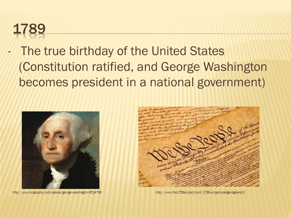 - The true birthday of the United States (Constitution ratified, and George Washington becomes president in a national government) http://www.biograph