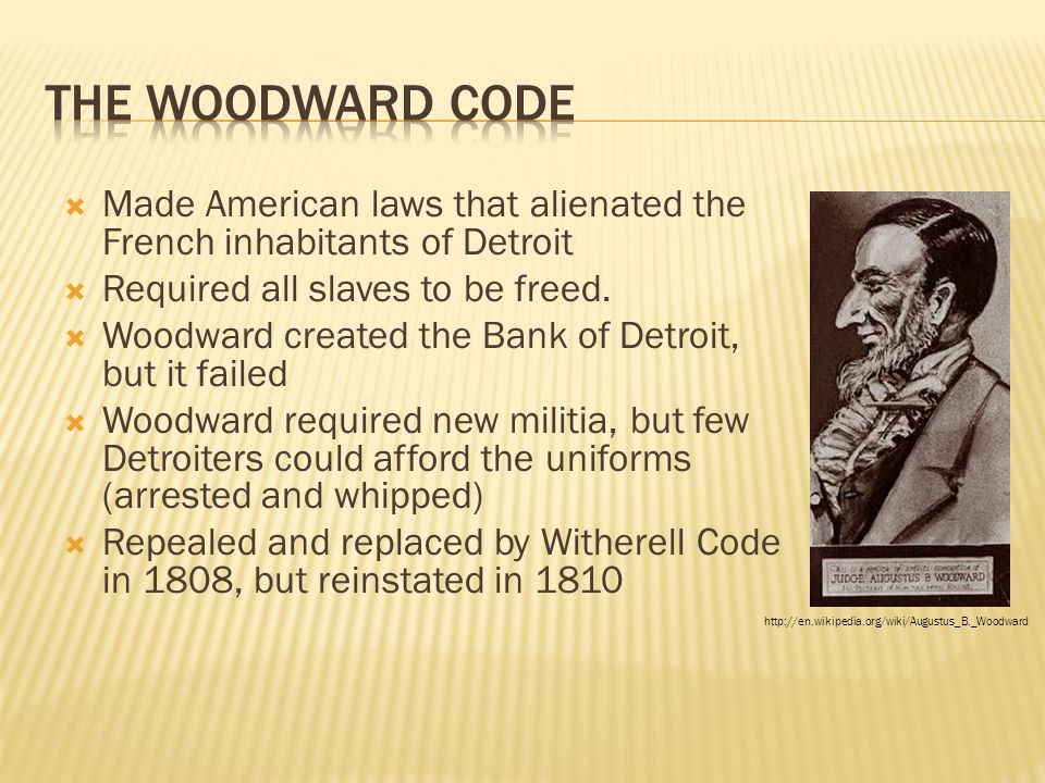  Made American laws that alienated the French inhabitants of Detroit  Required all slaves to be freed.  Woodward created the Bank of Detroit, but i