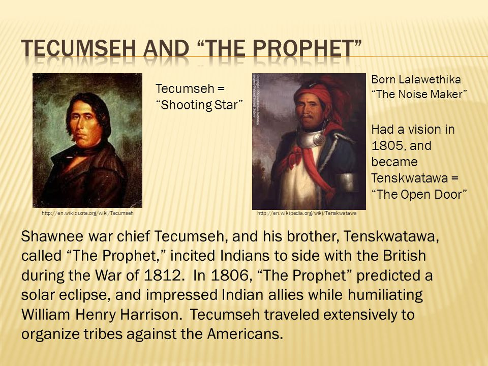 "Shawnee war chief Tecumseh, and his brother, Tenskwatawa, called ""The Prophet,"" incited Indians to side with the British during the War of 1812. In 18"