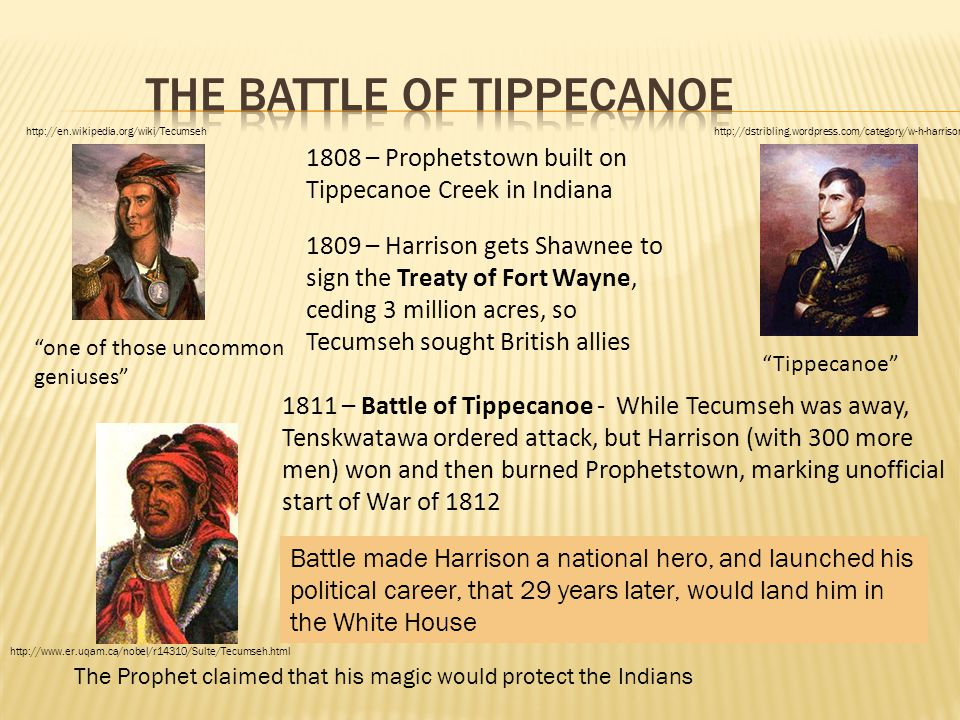 1808 – Prophetstown built on Tippecanoe Creek in Indiana 1809 – Harrison gets Shawnee to sign the Treaty of Fort Wayne, ceding 3 million acres, so Tec