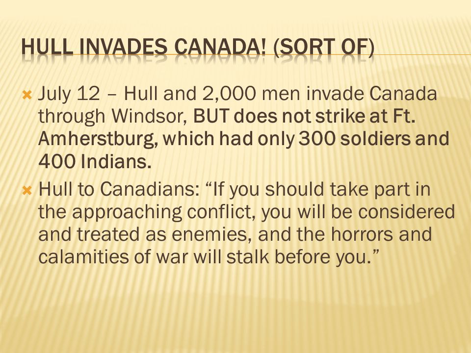  July 12 – Hull and 2,000 men invade Canada through Windsor, BUT does not strike at Ft. Amherstburg, which had only 300 soldiers and 400 Indians.  H