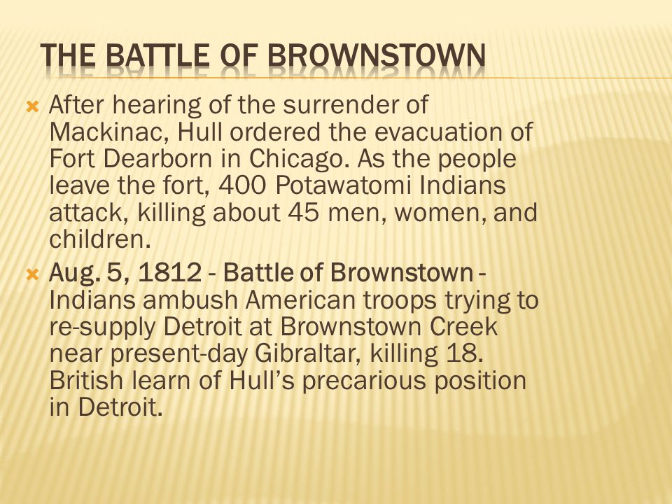  After hearing of the surrender of Mackinac, Hull ordered the evacuation of Fort Dearborn in Chicago. As the people leave the fort, 400 Potawatomi In