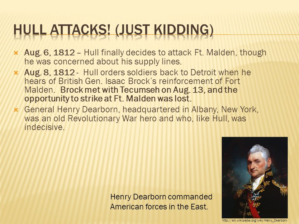  Aug. 6, 1812 – Hull finally decides to attack Ft. Malden, though he was concerned about his supply lines.  Aug. 8, 1812 - Hull orders soldiers back